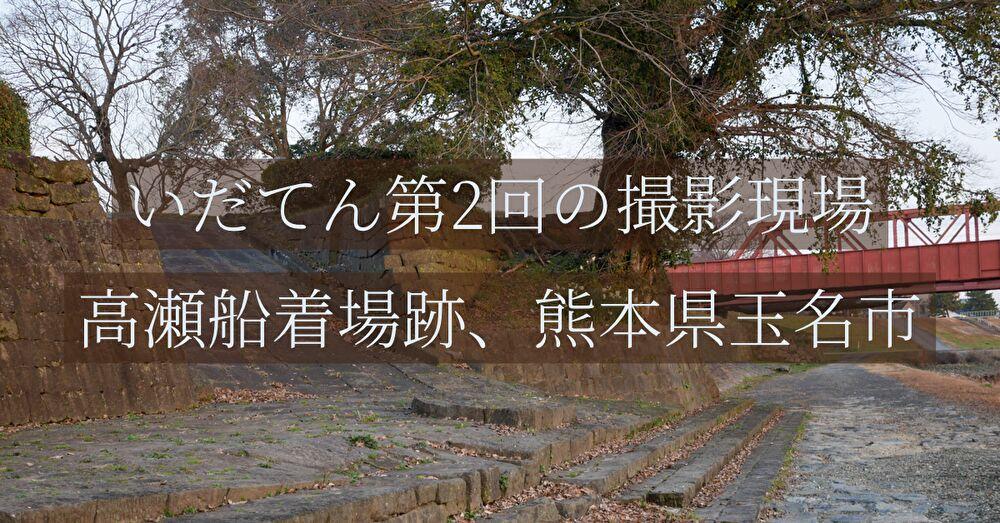 いだてん第2回の撮影現場、高瀬船着場跡、熊本県玉名市